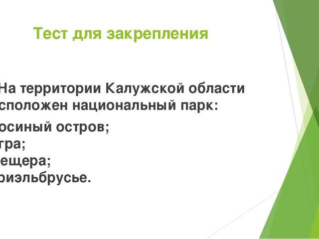 Тест для закрепления 4. На территории Калужской области расположен национальн...
