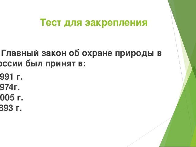 Тест для закрепления 5. Главный закон об охране природы в России был принят в...