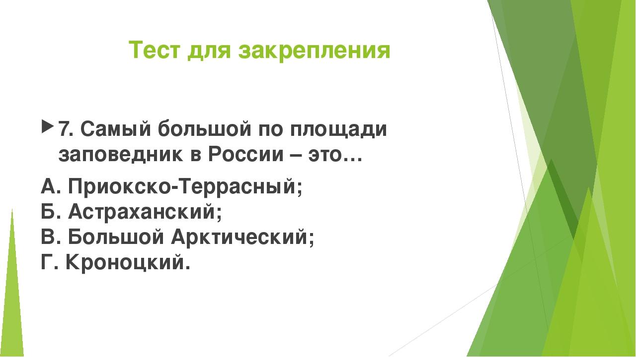 Тест для закрепления 7. Самый большой по площади заповедник в России – это… А...