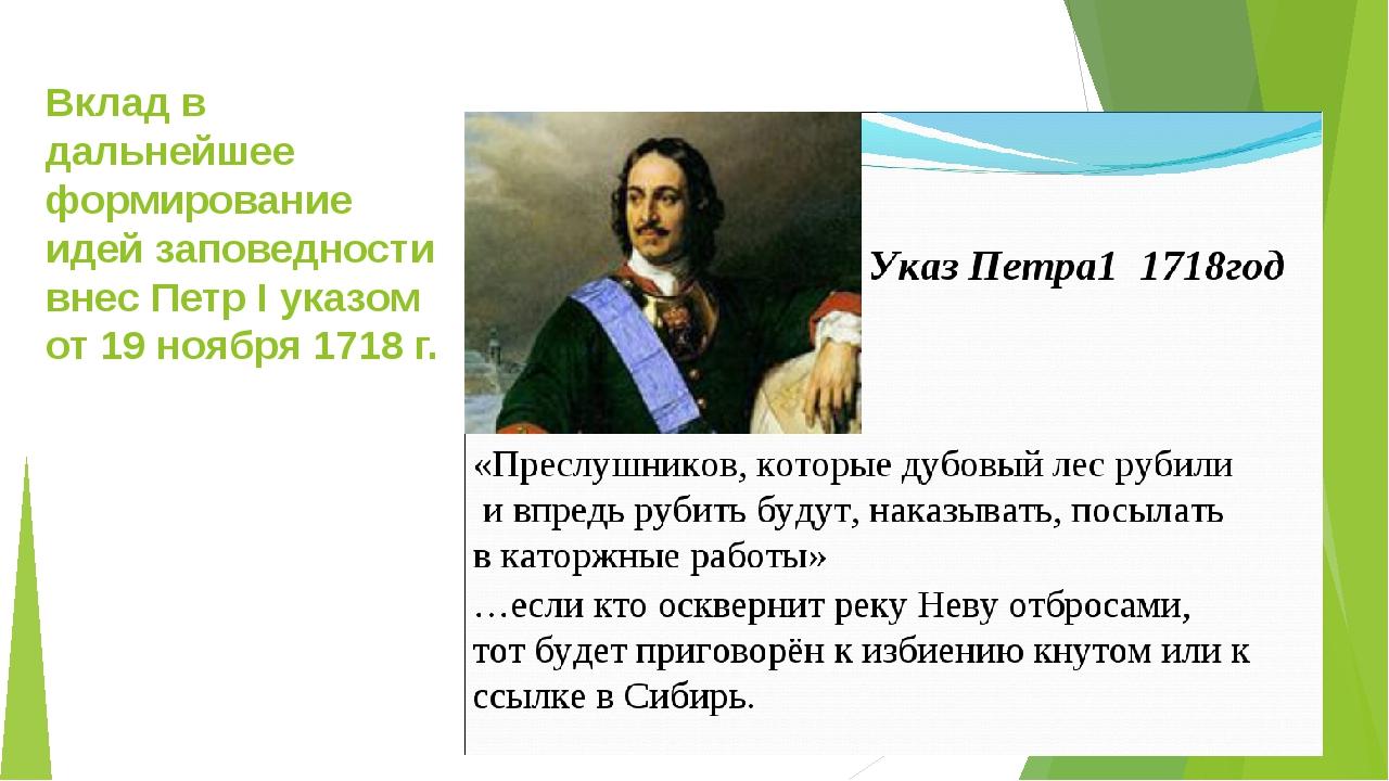 Вклад в дальнейшее формирование идей заповедности внес Петр I указом от 19 но...