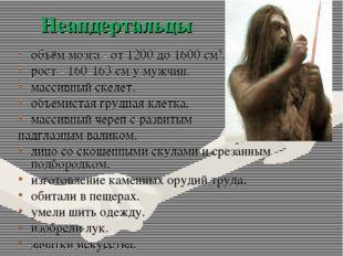 объём мозга - от 1200 до 1600 см3. рост - 160-163 см у мужчин. массивный скел