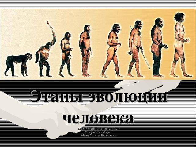 Этапы эволюции человека МКОУ ООШ № 15 с. Подгорное Ставропольский край Майер...