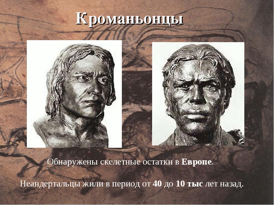 Кроманьонцы Обнаружены скелетные остатки в Европе. Неандертальцы жили в перио...