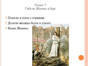 Пункт 7 Гибель Жанны д'Арк Попала в плен с отрядом; Долгие месяцы была в плен