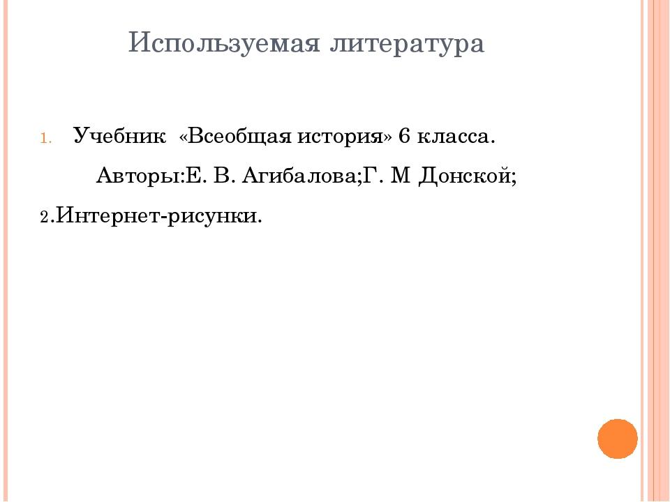 Используемая литература Учебник «Всеобщая история» 6 класса. Авторы:Е. В. Аги...