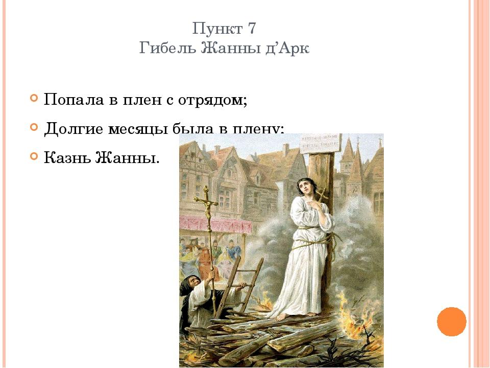Пункт 7 Гибель Жанны д'Арк Попала в плен с отрядом; Долгие месяцы была в плен...