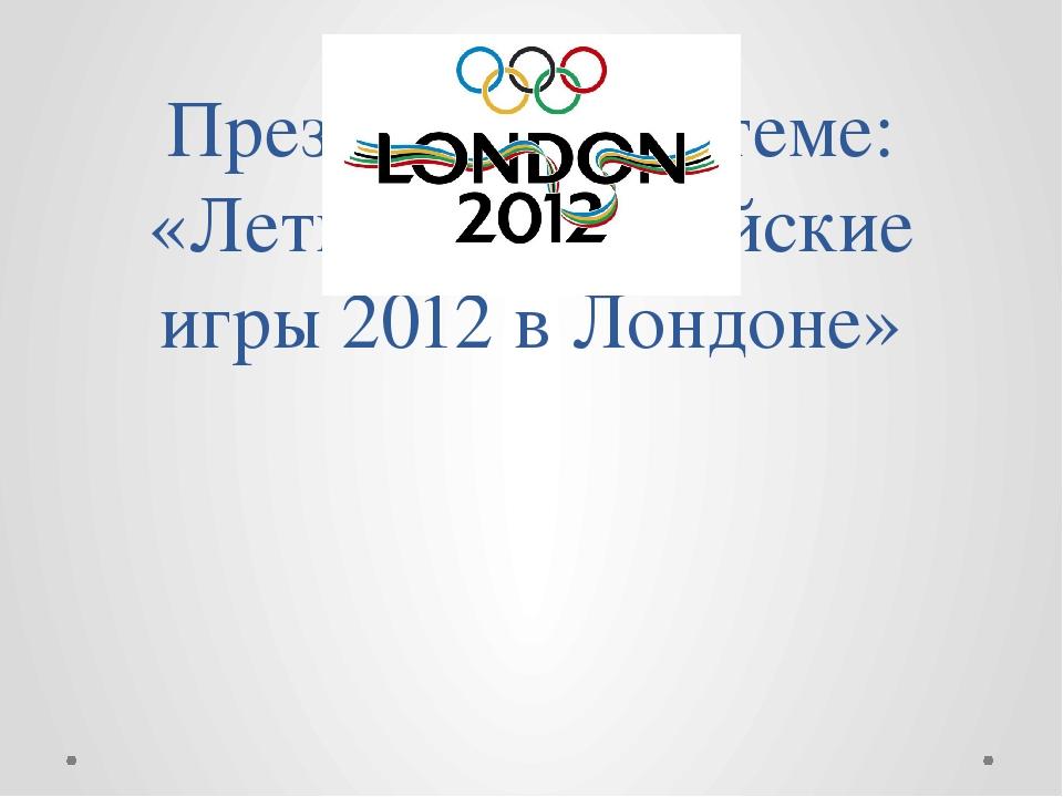 Презентация по теме: «Летние Олимпийские игры 2012 в Лондоне»