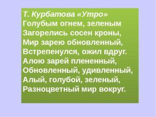 Т. Курбатова «Утро» Голубым огнем, зеленым Загорелись сосен кроны, Мир зарею
