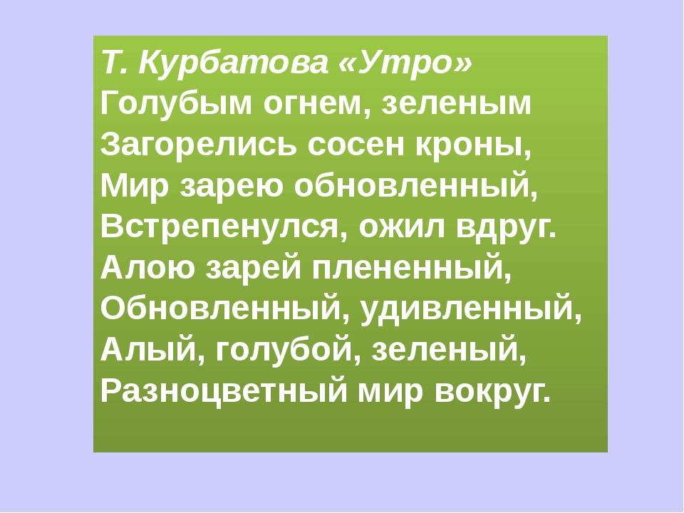 Т. Курбатова «Утро» Голубым огнем, зеленым Загорелись сосен кроны, Мир зарею...