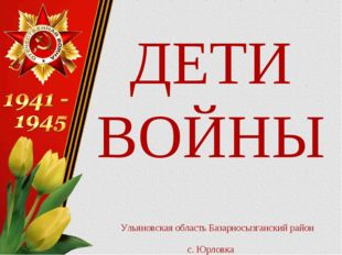 ДЕТИ ВОЙНЫ Ульяновская область Базарносызганский район с. Юрловка