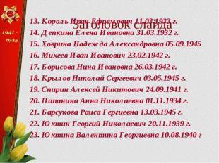 Заголовок слайда 13. Король Иван Ефремович 11.03.1933 г. 14. Депкина Елена Ив