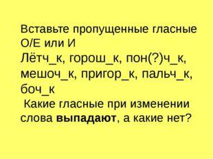 Вставьте пропущенные гласные О/Е или И Лётч_к, горош_к, пон(?)ч_к, мешоч_к, п