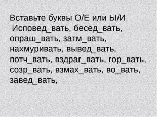 Вставьте буквы О/Е или Ы/И Исповед_вать, бесед_вать, опраш_вать, затм_вать, н
