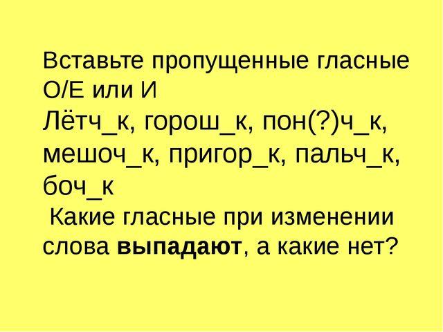 Вставьте пропущенные гласные О/Е или И Лётч_к, горош_к, пон(?)ч_к, мешоч_к, п...