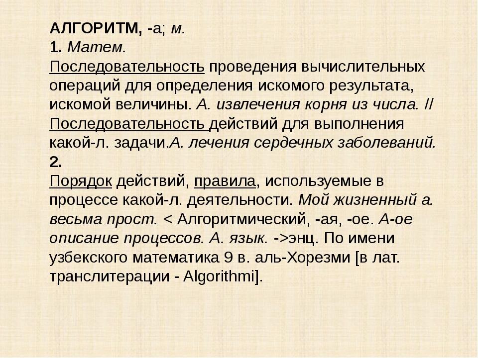 АЛГОРИТМ,-а;м. 1.Матем. Последовательность проведения вычислительных опера...