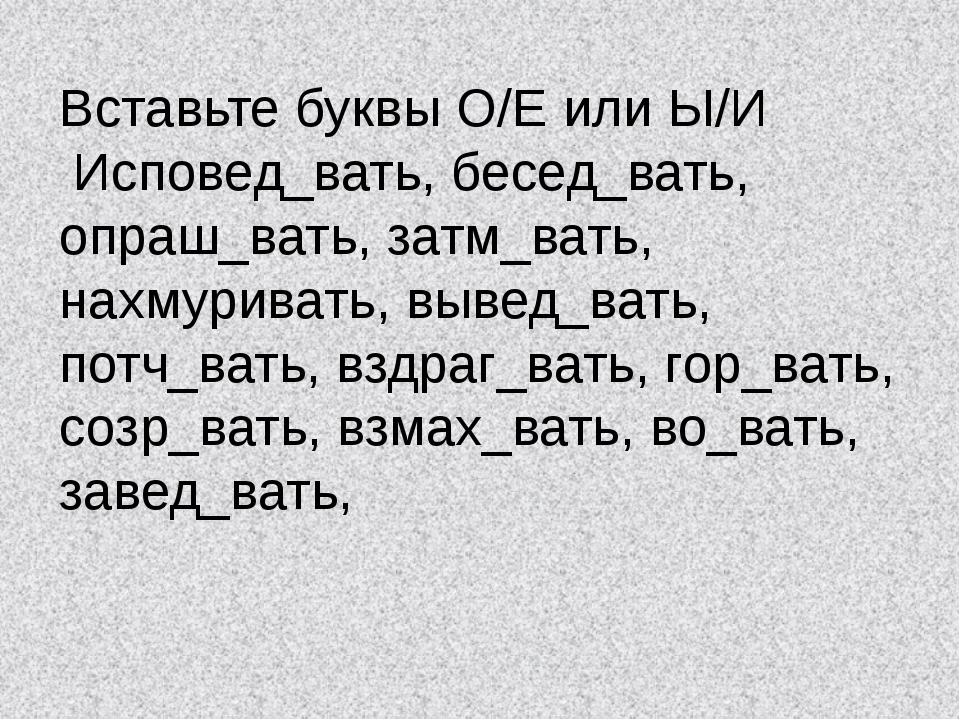 Вставьте буквы О/Е или Ы/И Исповед_вать, бесед_вать, опраш_вать, затм_вать, н...