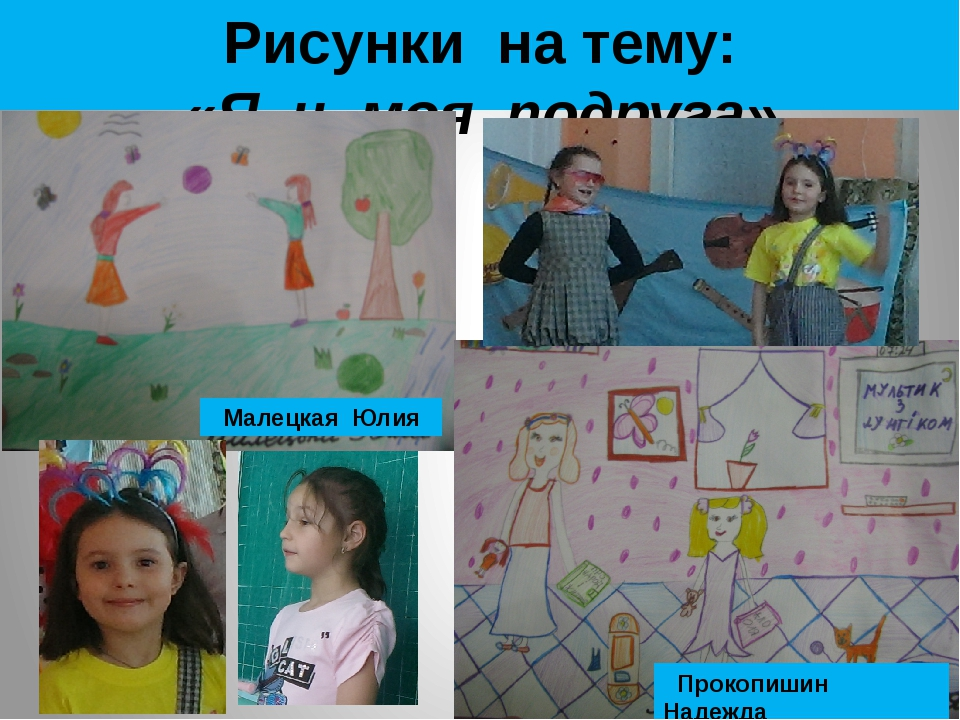 Рисунки на тему: «Я и моя подруга» Малецкая Юлия Прокопишин Надежда