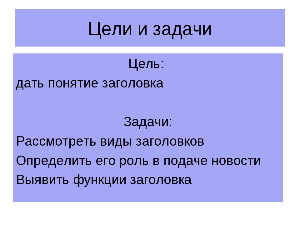 Цели и задачи Цель: дать понятие заголовка Задачи: Рассмотреть виды заголовко...
