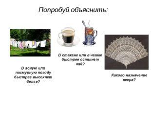 Попробуй объяснить: В стакане или в чашке быстрее остынет чай? В ясную или па