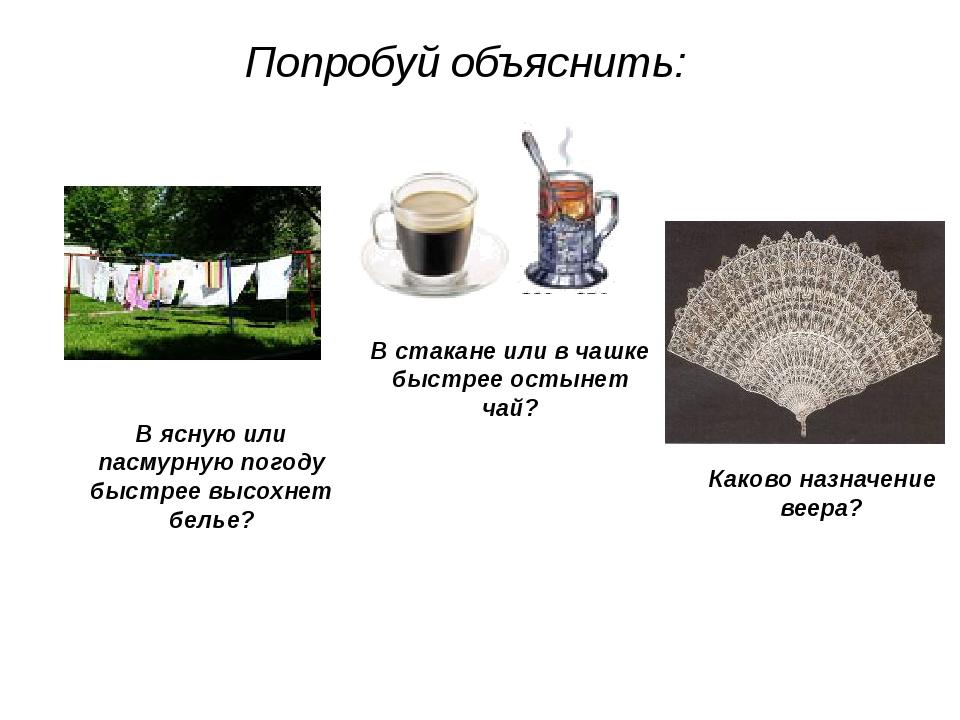Попробуй объяснить: В стакане или в чашке быстрее остынет чай? В ясную или па...