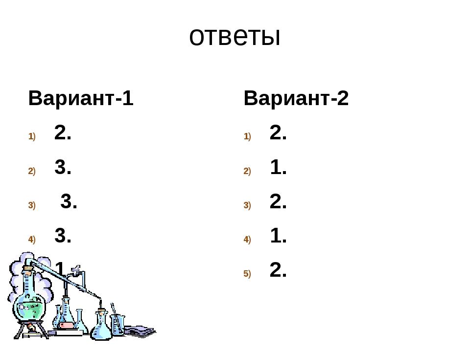ответы Вариант-1 2. 3. 3. 3. 1. Вариант-2 2. 1. 2. 1. 2.