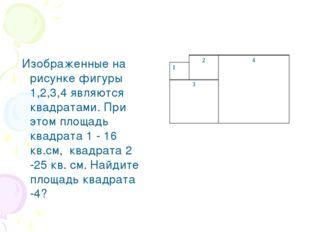 Изображенные на рисунке фигуры 1,2,3,4 являются квадратами. При этом площадь