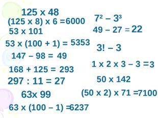 125 x 48 (125 x 8) x 6 = 6000 53 x 101 53 x (100 + 1) = 5353 147 – 98 = 49 16