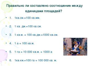 Правильно ли составлено соотношение между единицами площадей? 1. 1кв.см.=100