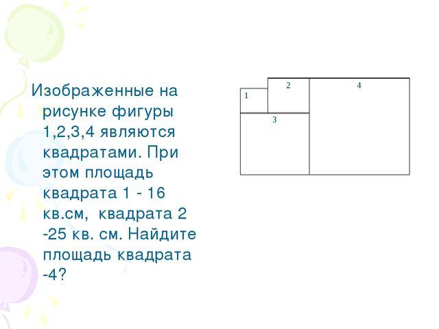 Изображенные на рисунке фигуры 1,2,3,4 являются квадратами. При этом площадь...