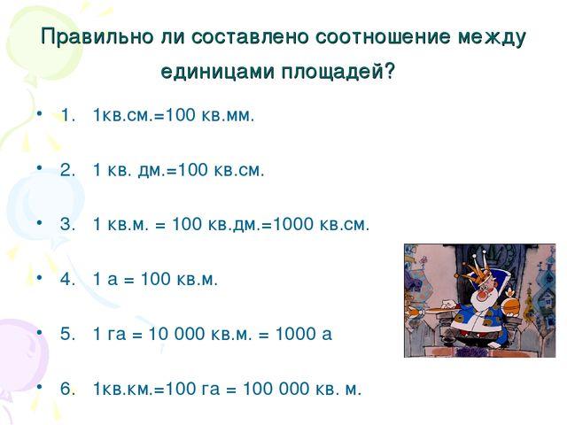Правильно ли составлено соотношение между единицами площадей? 1. 1кв.см.=100...