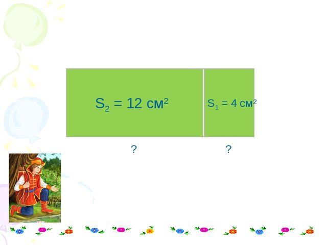 S1 = 4 см2 S2 = 12 см2 ? ?