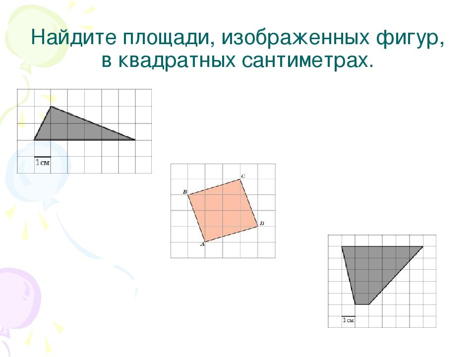 Найдите площади, изображенных фигур, в квадратных сантиметрах.