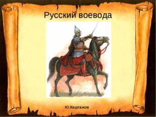 Русский воевода Ю.Каштанов
