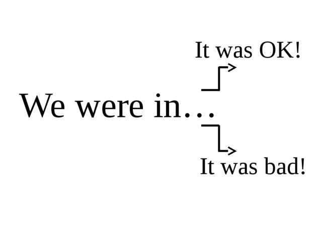 We were in… It was OK! It was bad!
