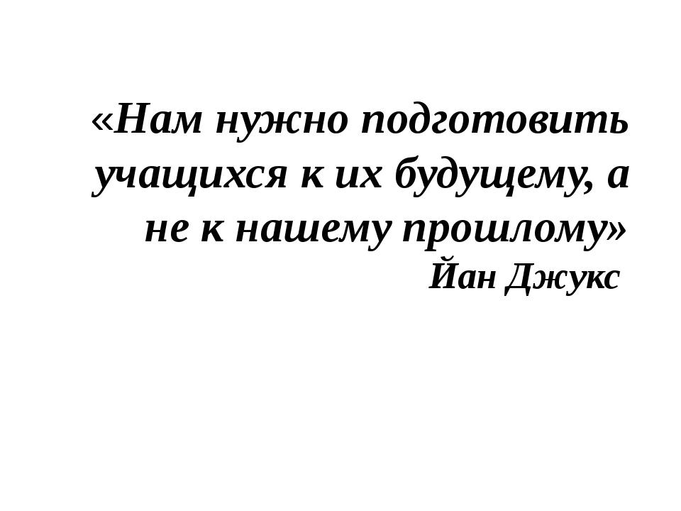 «Нам нужно подготовить учащихся к их будущему, а не к нашему прошлому» Йан Дж...
