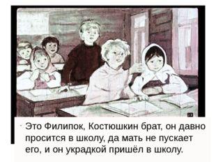 Это Филипок, Костюшкин брат, он давно просится в школу, да мать не пускает е