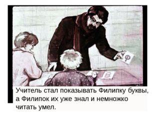 Учитель стал показывать Филипку буквы, а Филипок их уже знал и немножко чита