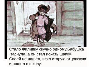 . Стало Филипку скучно одному.Бабушка заснула, а он стал искать шапку. Своей