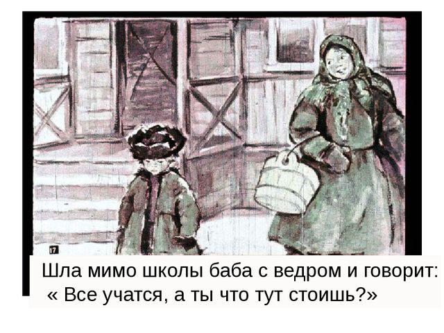 Шла мимо школы баба с ведром и говорит: « Все учатся, а ты что тут стоишь?»