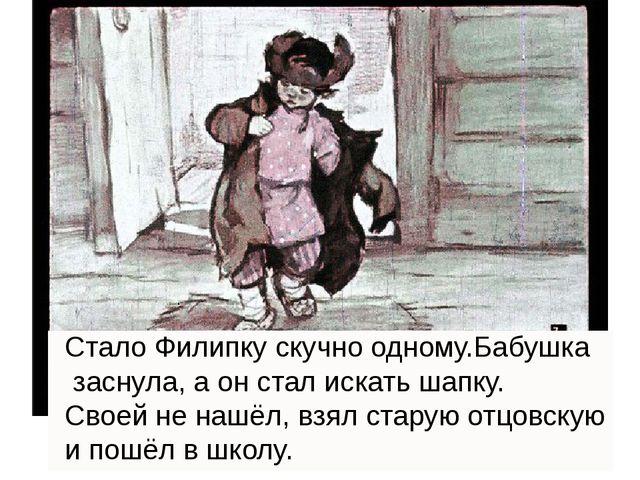 . Стало Филипку скучно одному.Бабушка заснула, а он стал искать шапку. Своей...
