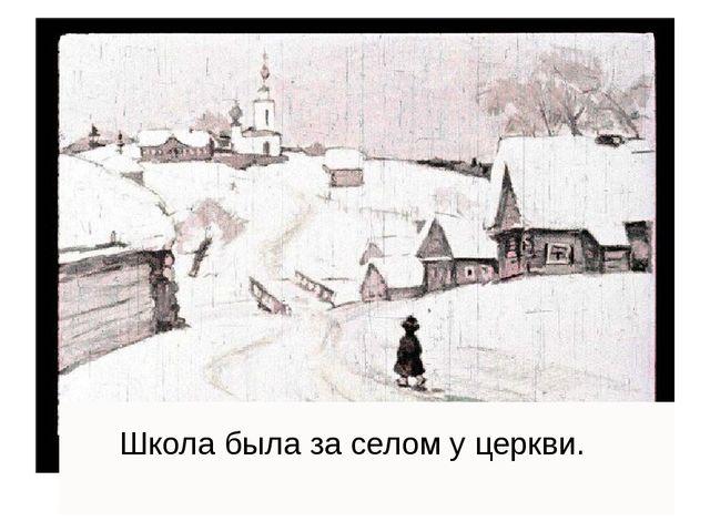 Школа была за селом у церкви.