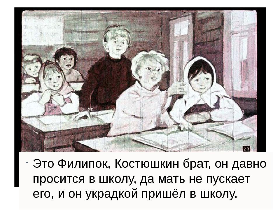 Это Филипок, Костюшкин брат, он давно просится в школу, да мать не пускает е...