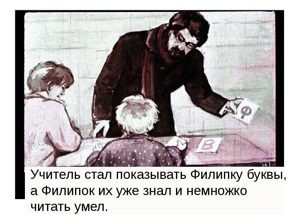 Учитель стал показывать Филипку буквы, а Филипок их уже знал и немножко чита...