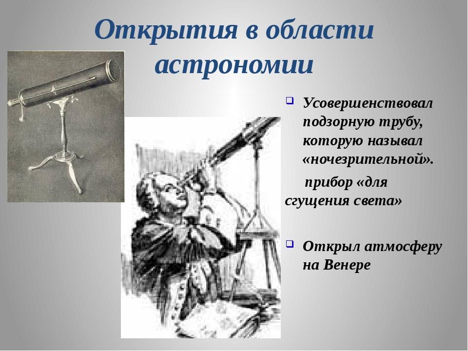 Открытия в области астрономии Усовершенствовал подзорную трубу, которую назыв...