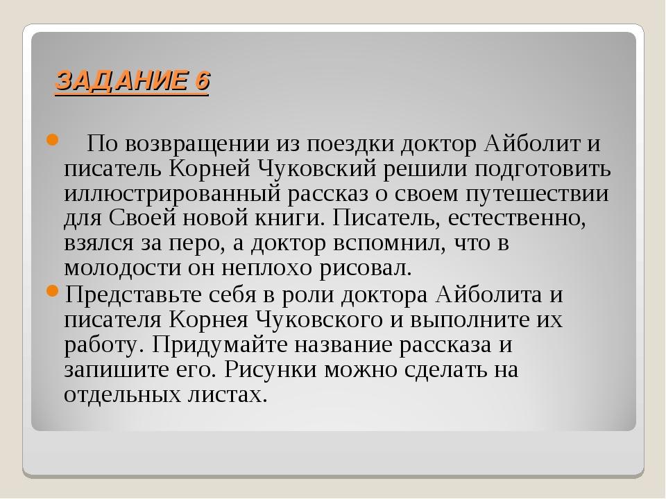ЗАДАНИЕ 6 По возвращении из поездки доктор Айболит и писатель Корней Чуковски...