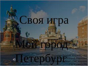 Своя игра Мой город Петербург Калупина Валерия Владимировна Демьяновская Ната