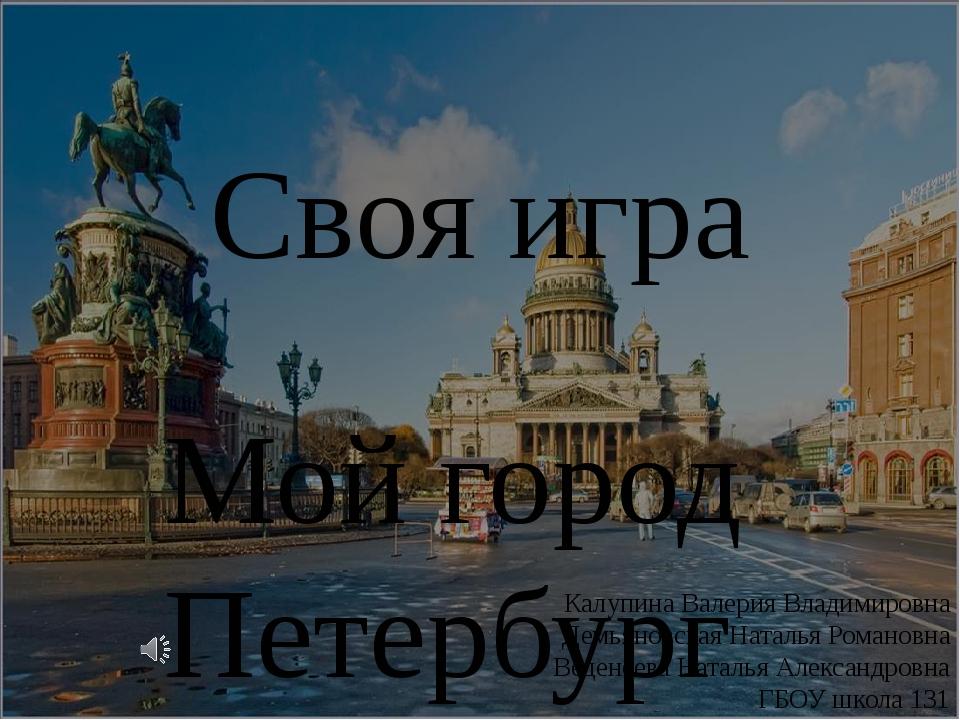 Своя игра Мой город Петербург Калупина Валерия Владимировна Демьяновская Ната...