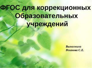 ФГОС для коррекционных Образовательных учреждений Выполнила Резанова С.Е.