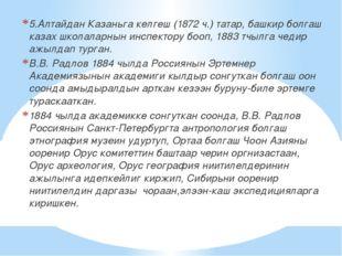 5.Алтайдан Казаньга келгеш (1872 ч.) татар, башкир болгаш казах школаларнын и