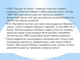 7.В.В. Радлов 10 томнуг «Наречия тюркских племен, живущих в Южной Сибири и ДЖ
